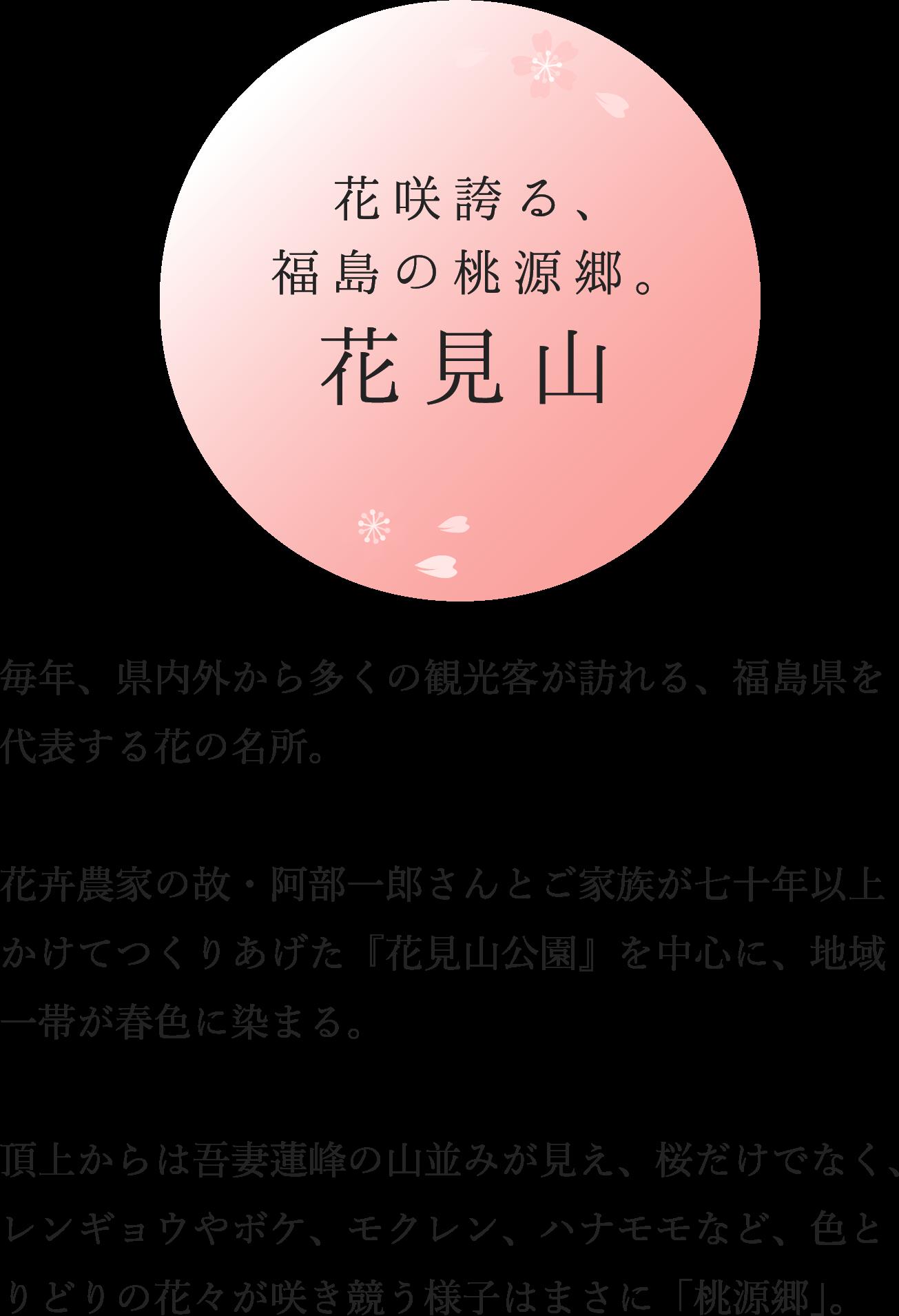 花咲誇る、福島の桃源郷。花見山毎年、県内外から多くの観光客が訪れる、福島県を代表する花の名所。花卉農家の故・阿部一郎さんとご家族が七十年以上かけてつくりあげた『花見山公園』を中心に、地域一帯が春色に染まる。頂上からは吾妻蓮峰の山並みが見え、桜だけでなく、レンギョウやボケ、モクレン、ハナモモなど、色とりどりの花々が咲き競う様子はまさに「桃源郷」。